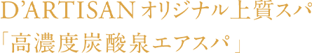 D'ARTISAN オリジナル上質スパ「高濃度炭酸泉エアスパ」